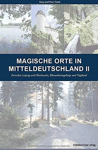 Magische Orte in Mitteldeutschland II: Zwischen Leipzig und Oberlausitz, Elbsandsteingebirge und Vogtland // Reiseführer mit Karten und GPS-Koordinaten