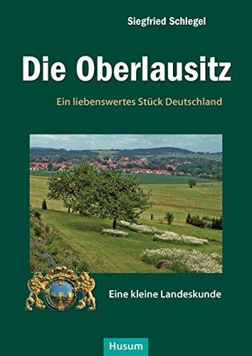 Die Oberlausitz: Ein liebenswertes Stück Deutschland. Eine kleine Landeskunde: Ein liebenswertes Stck Deutschland. Eine kleine Landeskunde