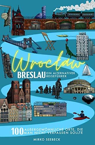 Breslau (Wroclaw) – Ein alternativer Reiseführer: 100 außergewöhnliche Orte, die man nicht verpassen sollte