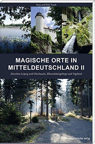 Reiseführer zu den magischen Orten Mitteldeutschlands: Zwischen Leipzig und Oberlausitz, Elbsandsteingebirge und Vogtland // Mit Karten und GPS-Koordinaten // Mitteldeutscher Verlag
